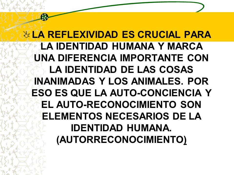 LA REFLEXIVIDAD ES CRUCIAL PARA LA IDENTIDAD HUMANA Y MARCA UNA DIFERENCIA IMPORTANTE CON LA IDENTIDAD DE LAS COSAS INANIMADAS Y LOS ANIMALES. POR ESO
