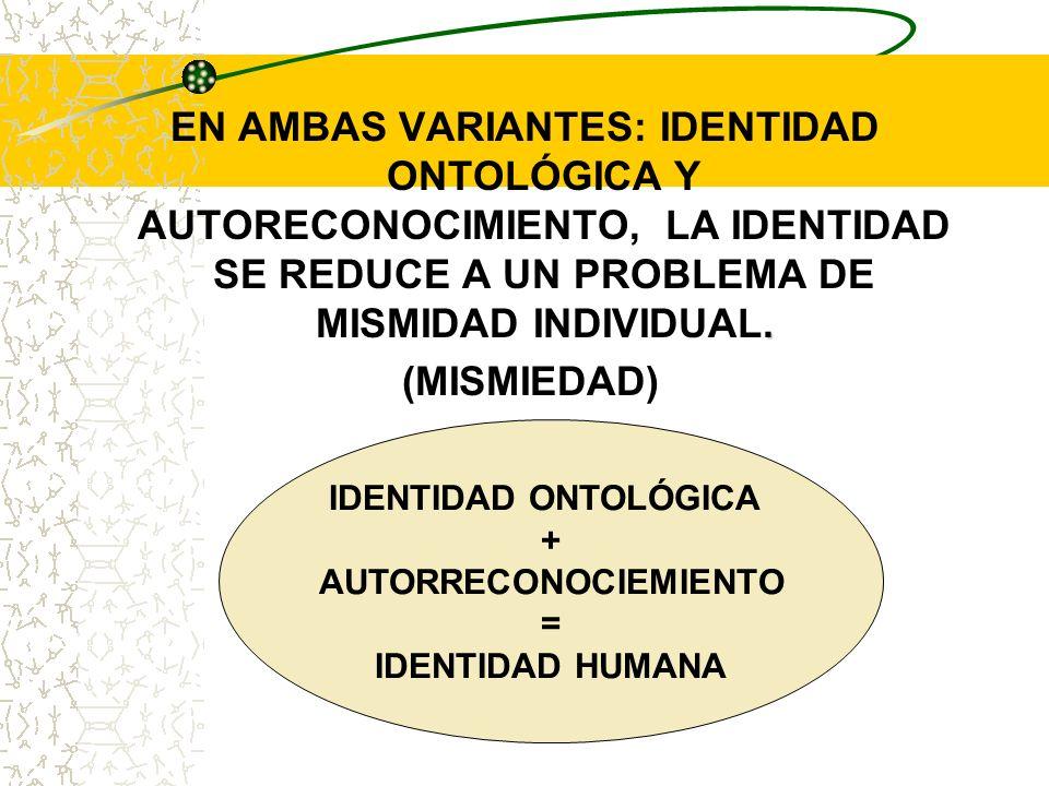 . EN AMBAS VARIANTES: IDENTIDAD ONTOLÓGICA Y AUTORECONOCIMIENTO, LA IDENTIDAD SE REDUCE A UN PROBLEMA DE MISMIDAD INDIVIDUAL. (MISMIEDAD) IDENTIDAD ON