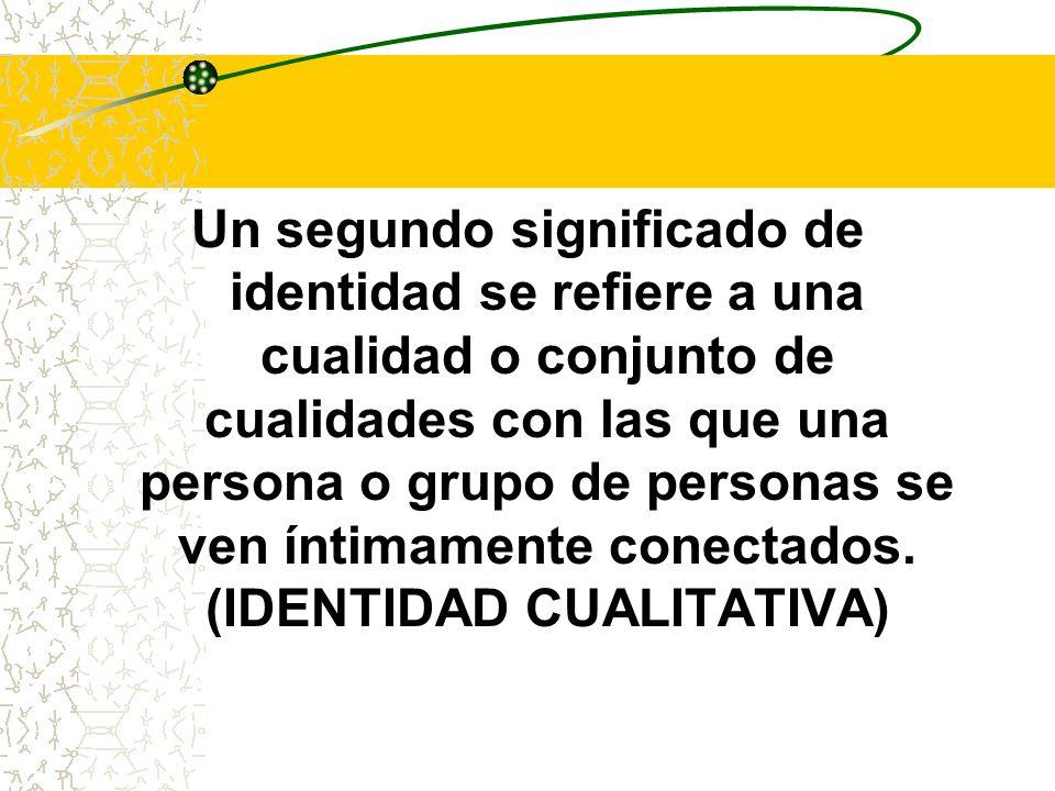 Un segundo significado de identidad se refiere a una cualidad o conjunto de cualidades con las que una persona o grupo de personas se ven íntimamente