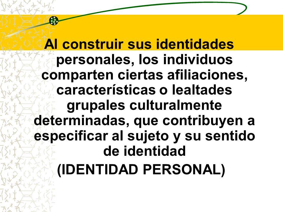 Al construir sus identidades personales, los individuos comparten ciertas afiliaciones, características o lealtades grupales culturalmente determinada