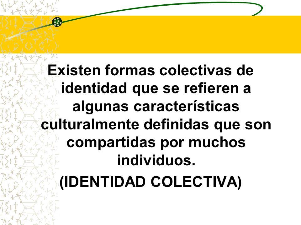 Existen formas colectivas de identidad que se refieren a algunas características culturalmente definidas que son compartidas por muchos individuos. (I