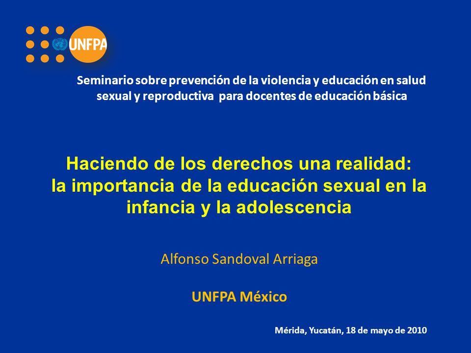 Haciendo de los derechos una realidad: la importancia de la educación sexual en la infancia y la adolescencia Alfonso Sandoval Arriaga UNFPA México Mérida, Yucatán, 18 de mayo de 2010 Seminario sobre prevención de la violencia y educación en salud sexual y reproductiva para docentes de educación básica