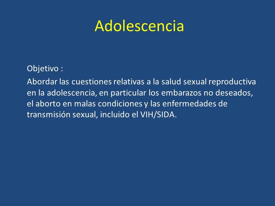 Adolescencia Objetivo : Abordar las cuestiones relativas a la salud sexual reproductiva en la adolescencia, en particular los embarazos no deseados, el aborto en malas condiciones y las enfermedades de transmisión sexual, incluido el VIH/SIDA.