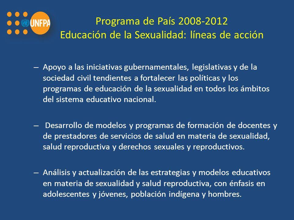 Programa de País 2008-2012 Educación de la Sexualidad: líneas de acción – Apoyo a las iniciativas gubernamentales, legislativas y de la sociedad civil tendientes a fortalecer las políticas y los programas de educación de la sexualidad en todos los ámbitos del sistema educativo nacional.