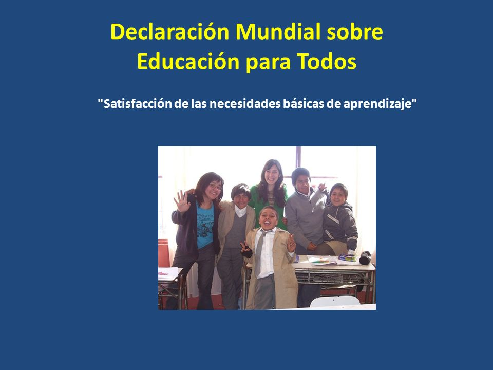 Declaración Mundial sobre Educación para Todos Satisfacción de las necesidades básicas de aprendizaje