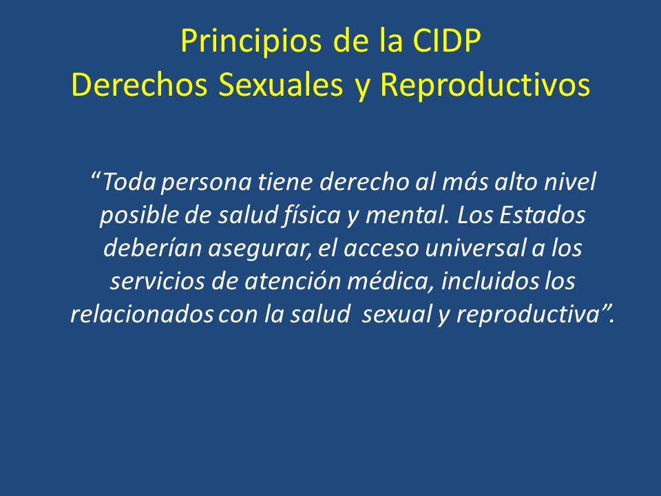 Principios de la CIDP Derechos Sexuales y Reproductivos Toda persona tiene derecho al más alto nivel posible de salud física y mental.