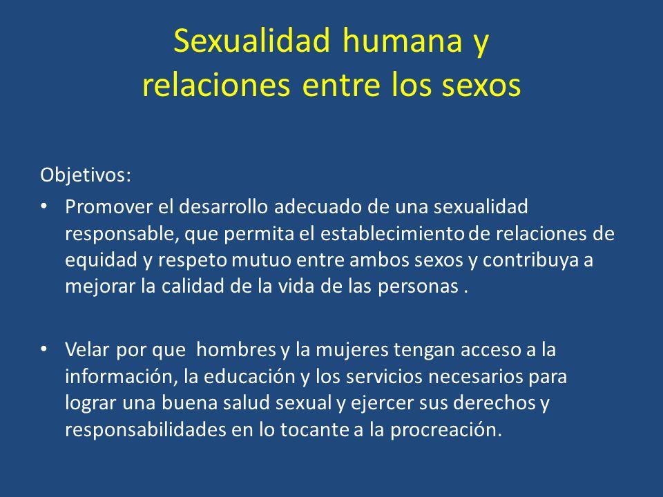Sexualidad humana y relaciones entre los sexos Objetivos: Promover el desarrollo adecuado de una sexualidad responsable, que permita el establecimiento de relaciones de equidad y respeto mutuo entre ambos sexos y contribuya a mejorar la calidad de la vida de las personas.