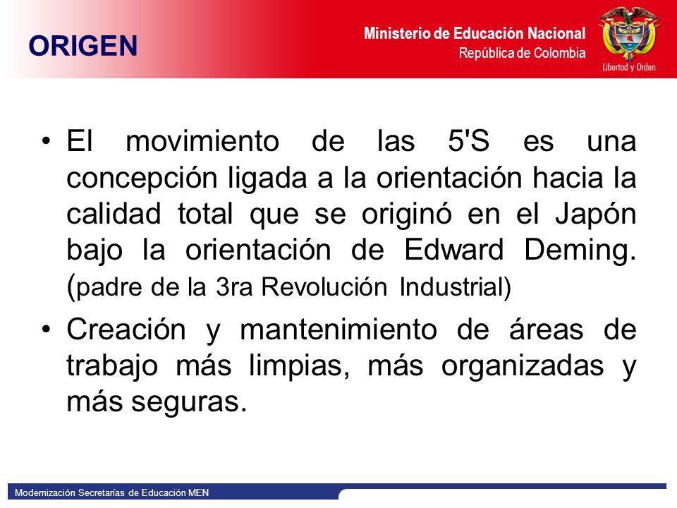 Modernización Secretarías de Educación MEN Ministerio de Educación Nacional República de Colombia ORIGEN El movimiento de las 5 S es una concepción ligada a la orientación hacia la calidad total que se originó en el Japón bajo la orientación de Edward Deming.