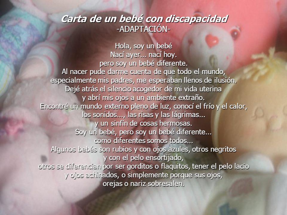 Carta de un bebé con discapacidad -ADAPTACIÓN- Hola, soy un bebé Nací ayer... nací hoy. pero soy un bebé diferente. Al nacer pude darme cuenta de que
