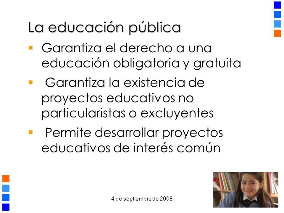 4 de septiembre de 2008 3 La educación pública Garantiza el derecho a una educación obligatoria y gratuita Garantiza la existencia de proyectos educativos no particularistas o excluyentes Permite desarrollar proyectos educativos de interés común
