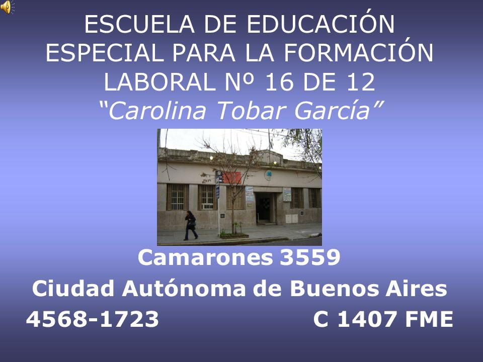 ESCUELA DE EDUCACIÓN ESPECIAL PARA LA FORMACIÓN LABORAL Nº 16 DE 12 Carolina Tobar García Camarones 3559 Ciudad Autónoma de Buenos Aires 4568-1723 C 1