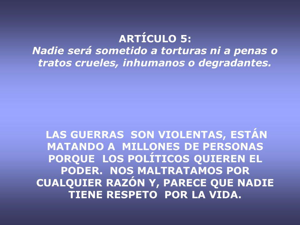 ARTÍCULO 5: Nadie será sometido a torturas ni a penas o tratos crueles, inhumanos o degradantes. LAS GUERRAS SON VIOLENTAS, ESTÁN MATANDO A MILLONES D