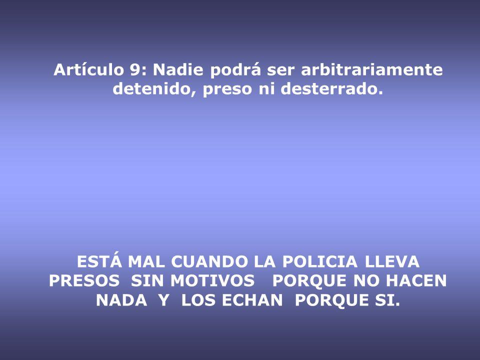 Artículo 9: Nadie podrá ser arbitrariamente detenido, preso ni desterrado. ESTÁ MAL CUANDO LA POLICIA LLEVA PRESOS SIN MOTIVOS PORQUE NO HACEN NADA Y