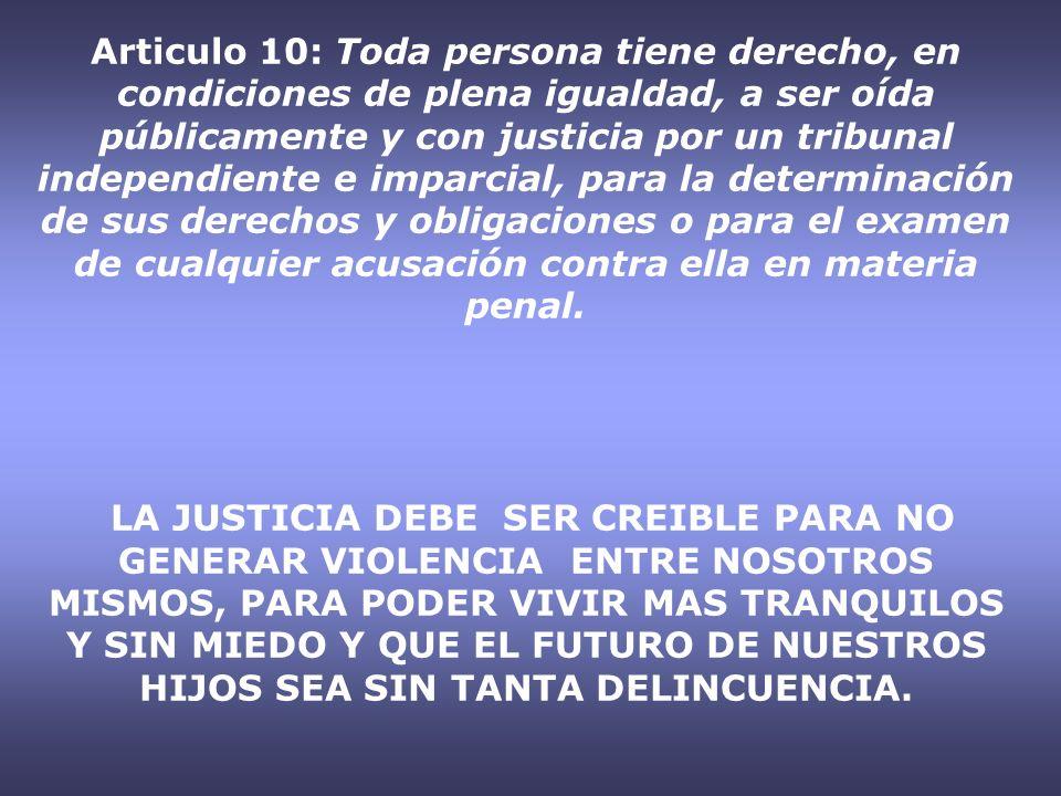 Articulo 10: Toda persona tiene derecho, en condiciones de plena igualdad, a ser oída públicamente y con justicia por un tribunal independiente e impa