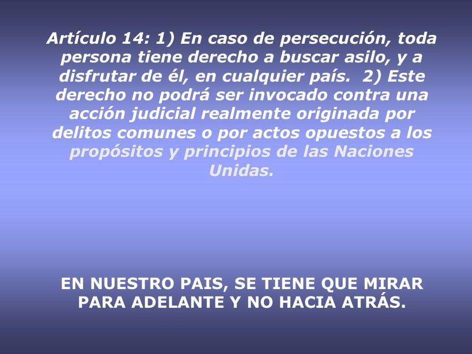 Artículo 14: 1) En caso de persecución, toda persona tiene derecho a buscar asilo, y a disfrutar de él, en cualquier país. 2) Este derecho no podrá se