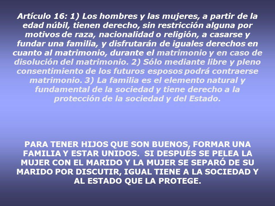 Artículo 16: 1) Los hombres y las mujeres, a partir de la edad núbil, tienen derecho, sin restricción alguna por motivos de raza, nacionalidad o relig
