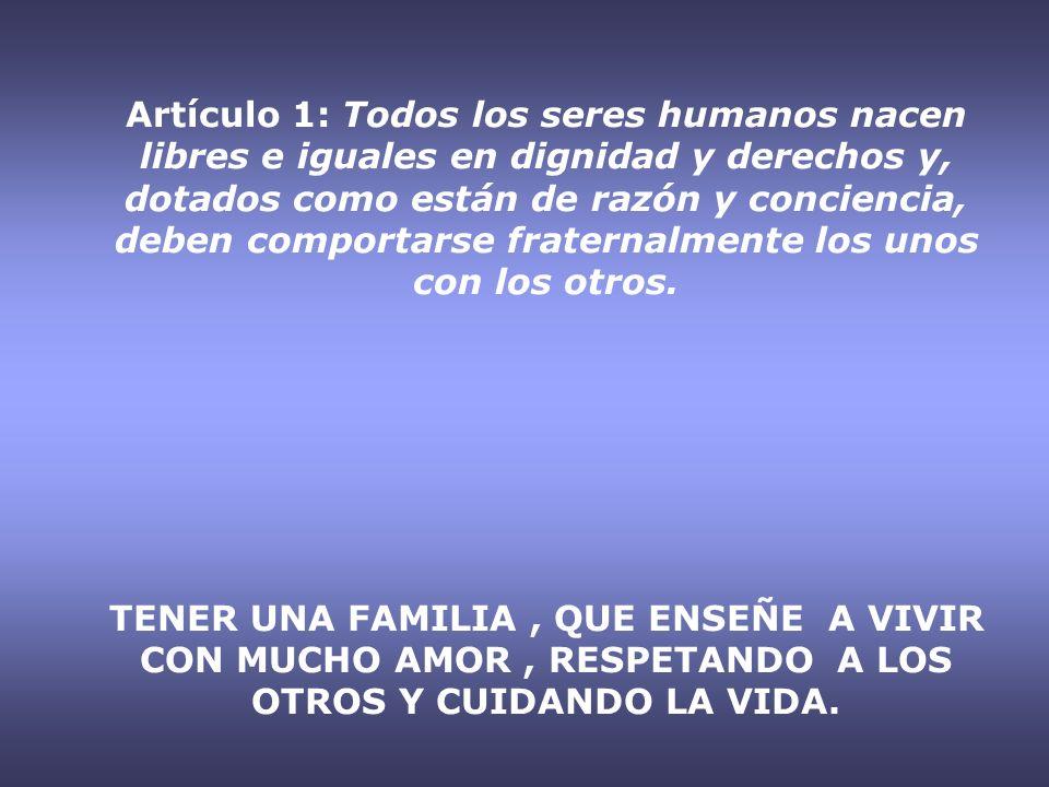 Artículo 1: Todos los seres humanos nacen libres e iguales en dignidad y derechos y, dotados como están de razón y conciencia, deben comportarse frate