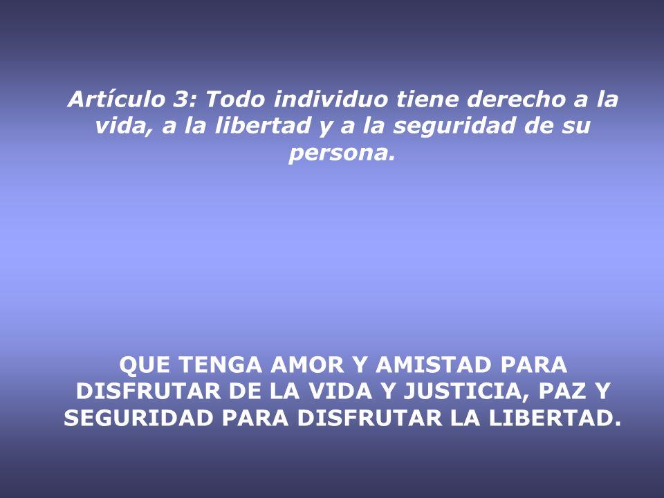 Artículo 3: Todo individuo tiene derecho a la vida, a la libertad y a la seguridad de su persona. QUE TENGA AMOR Y AMISTAD PARA DISFRUTAR DE LA VIDA Y