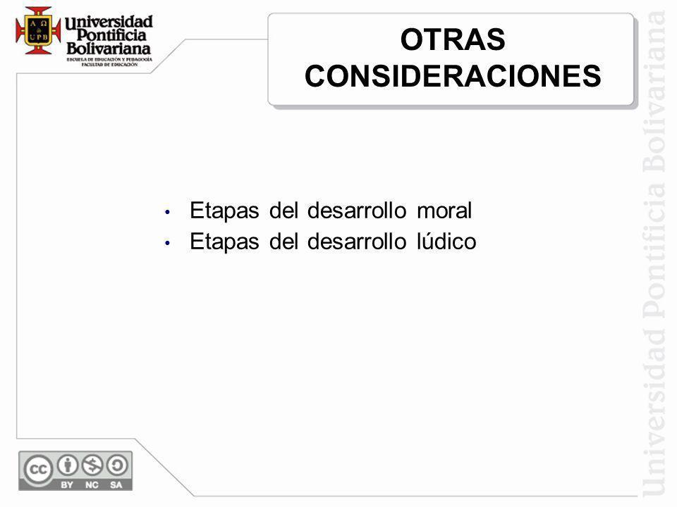 OTRAS CONSIDERACIONES Etapas del desarrollo moral Etapas del desarrollo lúdico