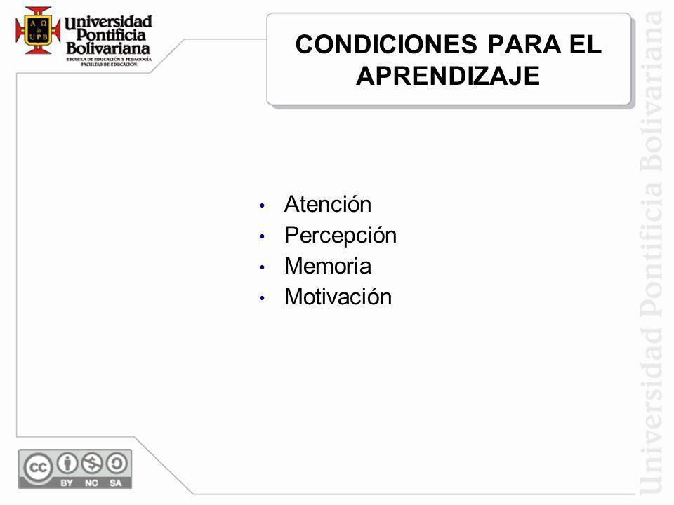 CONDICIONES PARA EL APRENDIZAJE Atención Percepción Memoria Motivación