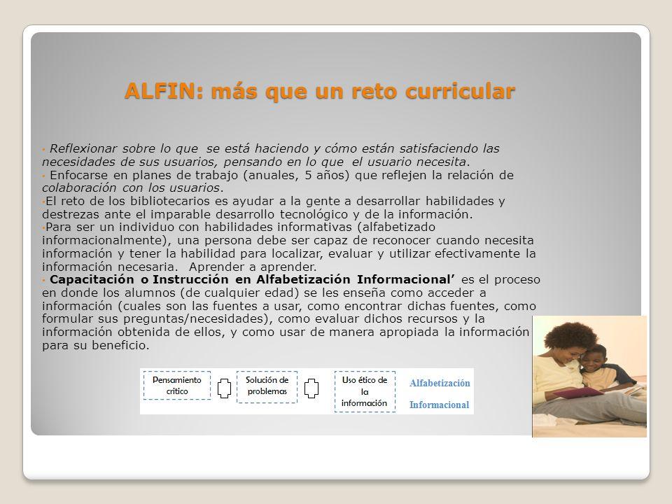 ALFIN: más que un reto curricular Reflexionar sobre lo que se está haciendo y cómo están satisfaciendo las necesidades de sus usuarios, pensando en lo que el usuario necesita.