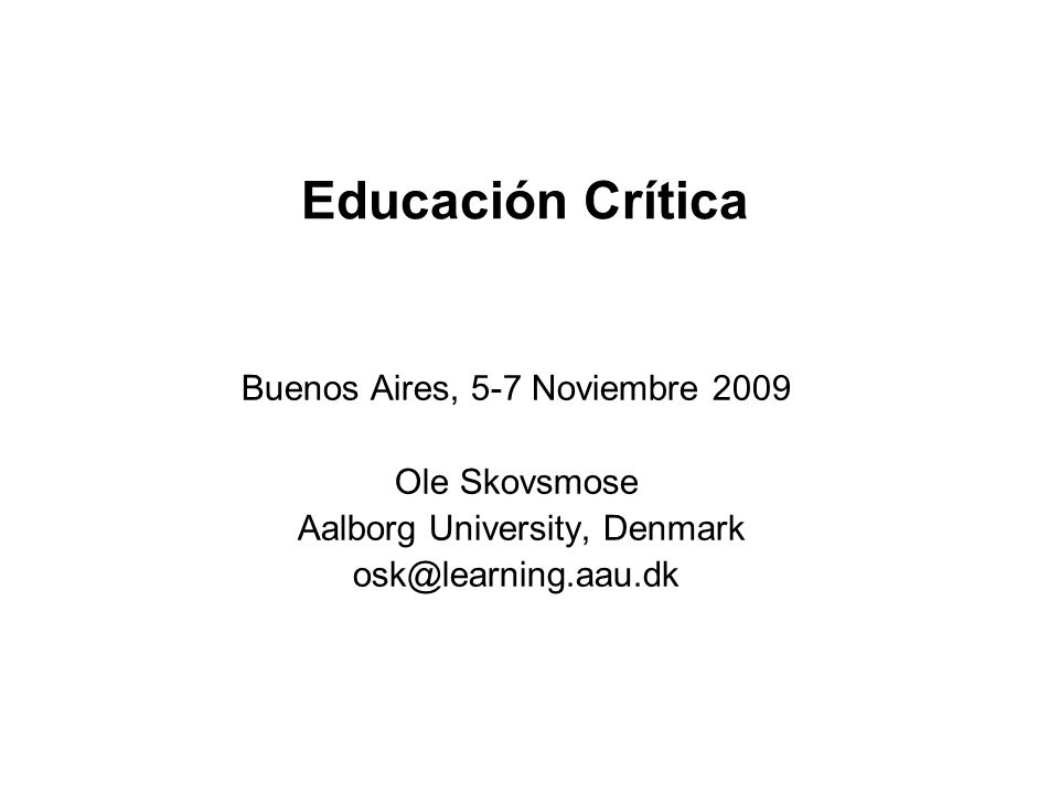 Educación Crítica Buenos Aires, 5-7 Noviembre 2009 Ole Skovsmose Aalborg University, Denmark osk@learning.aau.dk