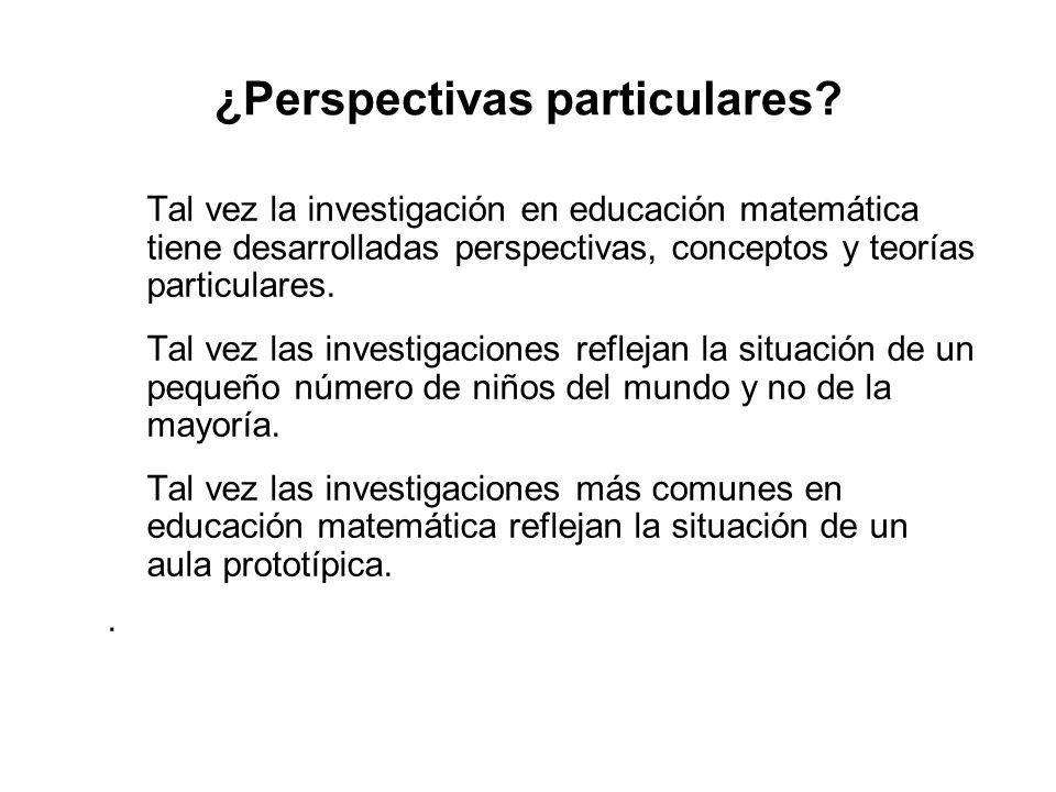 ¿Perspectivas particulares? Tal vez la investigación en educación matemática tiene desarrolladas perspectivas, conceptos y teorías particulares. Tal v