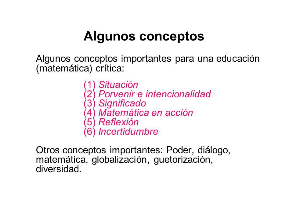 Algunos conceptos Algunos conceptos importantes para una educación (matemática) crítica: (1) Situación (2) Porvenir e intencionalidad (3) Significado