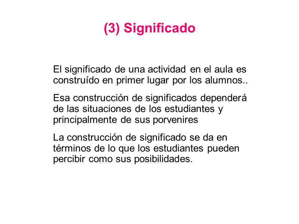 (3) Significado El significado de una actividad en el aula es construído en primer lugar por los alumnos.. Esa construcción de significados dependerá