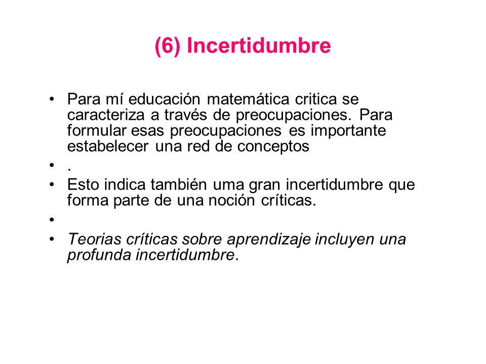 (6) Incertidumbre Para mí educación matemática critica se caracteriza a través de preocupaciones. Para formular esas preocupaciones es importante esta