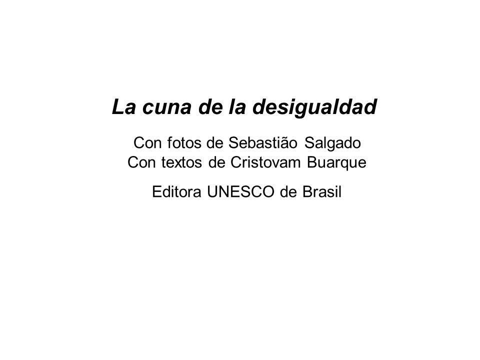La cuna de la desigualdad Con fotos de Sebastião Salgado Con textos de Cristovam Buarque Editora UNESCO de Brasil