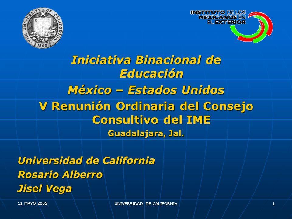 11 MAYO 2005 UNIVERSIDAD DE CALIFORNIA 1 Iniciativa Binacional de Educación México – Estados Unidos V Renunión Ordinaria del Consejo Consultivo del IME Guadalajara, Jal.