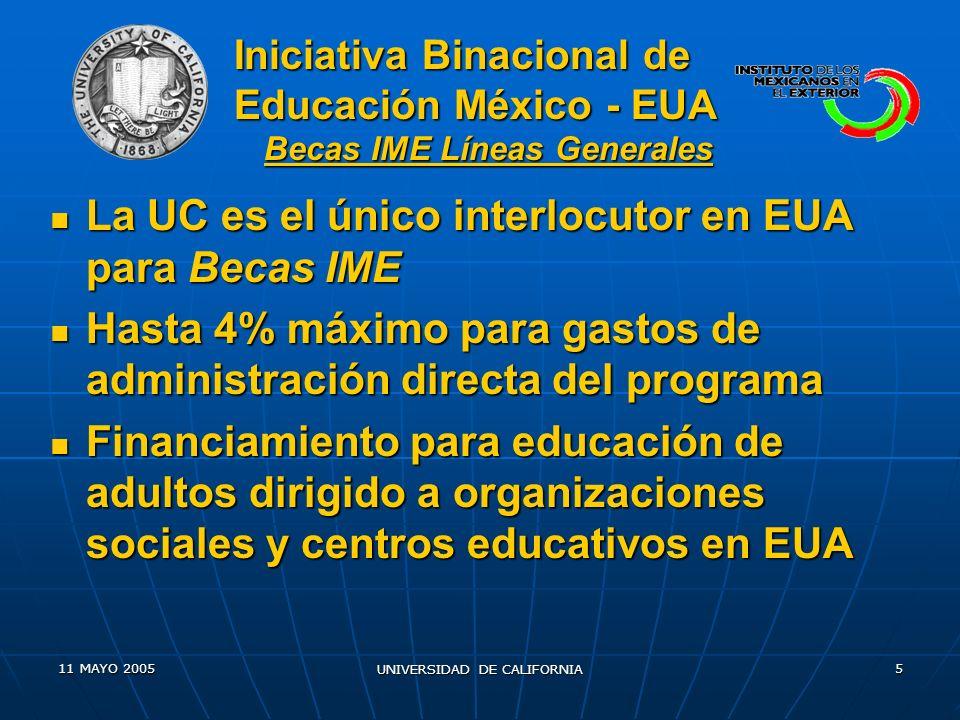 11 MAYO 2005 UNIVERSIDAD DE CALIFORNIA 6 Becas de adultos para alumnos inscritos en programas que promueven la oferta educativa del CONEVyT; INEA; TEC de Monterrey; Colegio de Bachilleres; ILCE y programas de educación de adultos en EUA (preparación para el GED) Becas de adultos para alumnos inscritos en programas que promueven la oferta educativa del CONEVyT; INEA; TEC de Monterrey; Colegio de Bachilleres; ILCE y programas de educación de adultos en EUA (preparación para el GED) La U C formará un comité para definir criterios de selección de estudiantes de licenciatura La U C formará un comité para definir criterios de selección de estudiantes de licenciatura Becarios de licenciatura serán ciudadanos mexicanos que viven en EUA y que ya han sido admitidos en universidades públicas Becarios de licenciatura serán ciudadanos mexicanos que viven en EUA y que ya han sido admitidos en universidades públicas Los aspirantes no deber á n calificar para otro tipo de becas o apoyo financiero Los aspirantes no deber á n calificar para otro tipo de becas o apoyo financiero Iniciativa Binacional de Educación México - EU Becas IME Criterios