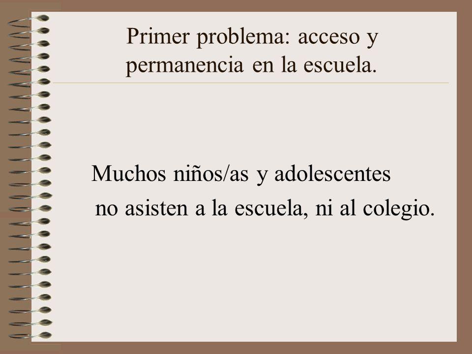 Primer problema: acceso y permanencia en la escuela. Muchos niños/as y adolescentes no asisten a la escuela, ni al colegio.