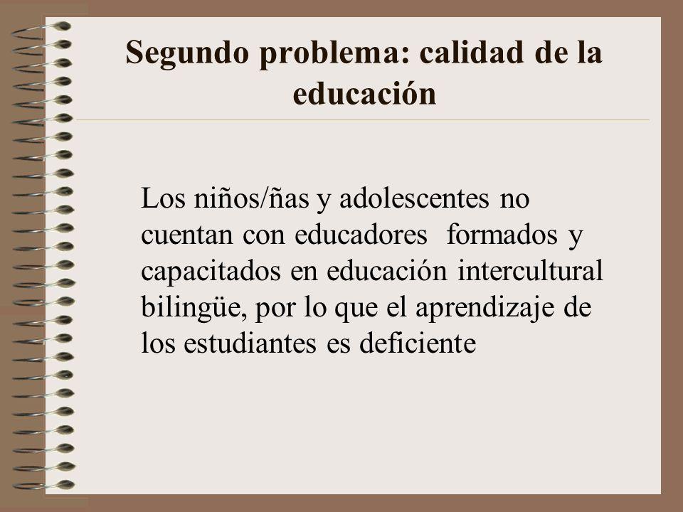 Segundo problema: calidad de la educación Los niños/ñas y adolescentes no cuentan con educadores formados y capacitados en educación intercultural bil