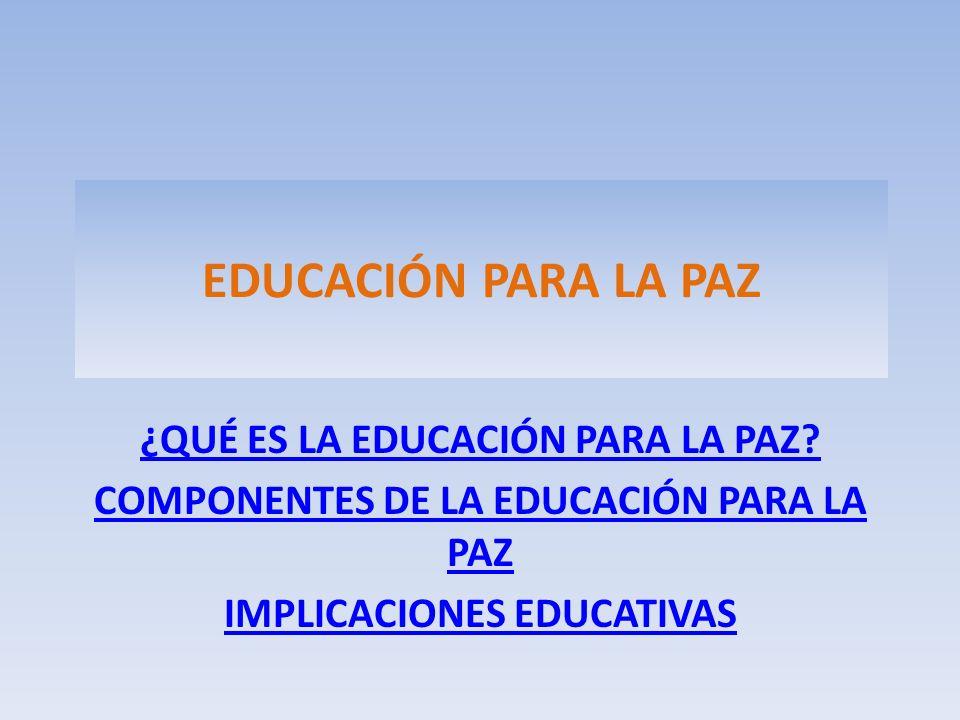 EDUCACIÓN PARA LA PAZ ¿QUÉ ES LA EDUCACIÓN PARA LA PAZ? COMPONENTES DE LA EDUCACIÓN PARA LA PAZ IMPLICACIONES EDUCATIVAS