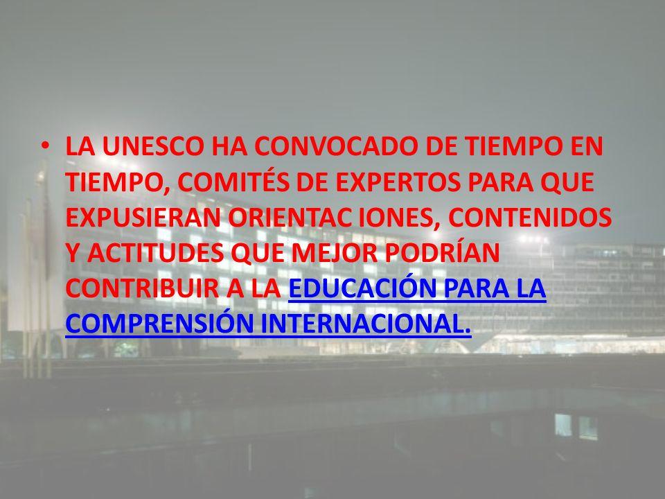 LA UNESCO HA CONVOCADO DE TIEMPO EN TIEMPO, COMITÉS DE EXPERTOS PARA QUE EXPUSIERAN ORIENTAC IONES, CONTENIDOS Y ACTITUDES QUE MEJOR PODRÍAN CONTRIBUI