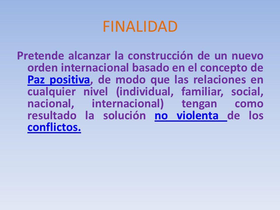 FINALIDAD Pretende alcanzar la construcción de un nuevo orden internacional basado en el concepto de Paz positiva, de modo que las relaciones en cualq