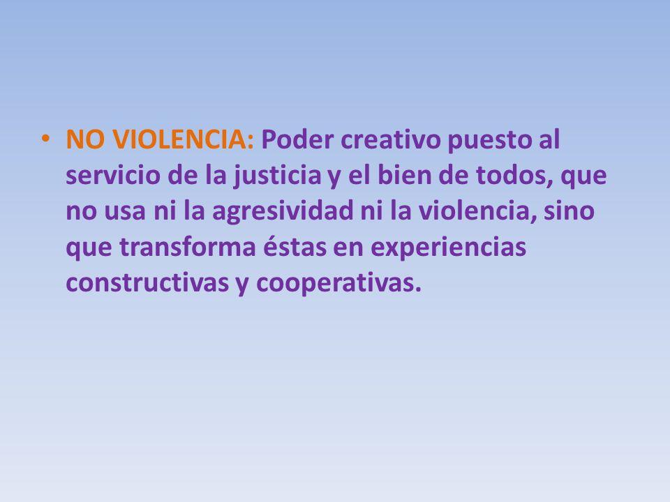 NO VIOLENCIA: Poder creativo puesto al servicio de la justicia y el bien de todos, que no usa ni la agresividad ni la violencia, sino que transforma é