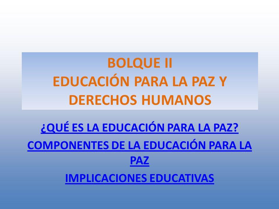 BOLQUE II EDUCACIÓN PARA LA PAZ Y DERECHOS HUMANOS ¿QUÉ ES LA EDUCACIÓN PARA LA PAZ? COMPONENTES DE LA EDUCACIÓN PARA LA PAZ IMPLICACIONES EDUCATIVAS