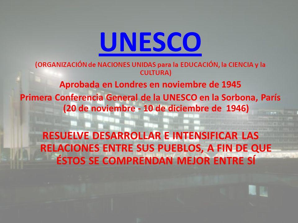UNESCO (ORGANIZACIÓN de NACIONES UNIDAS para la EDUCACIÓN, la CIENCIA y la CULTURA) Aprobada en Londres en noviembre de 1945 Primera Conferencia Gener