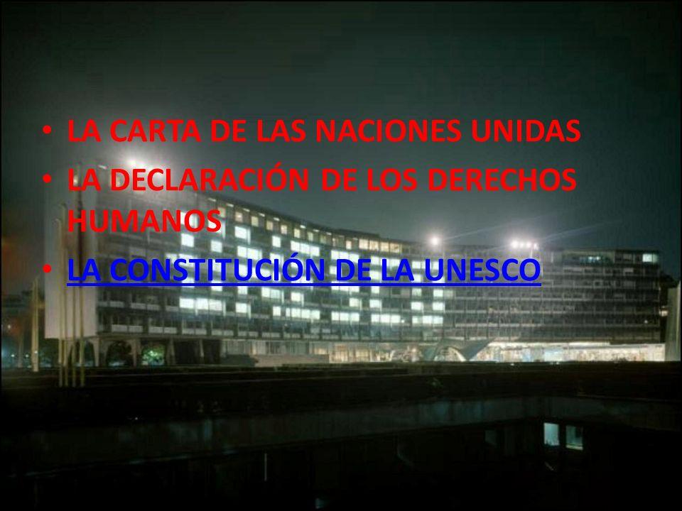 LA CARTA DE LAS NACIONES UNIDAS LA DECLARACIÓN DE LOS DERECHOS HUMANOS LA CONSTITUCIÓN DE LA UNESCO