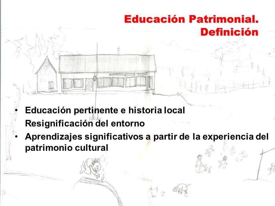 Educación Patrimonial. Definición Educación pertinente e historia local Resignificación del entorno Aprendizajes significativos a partir de la experie