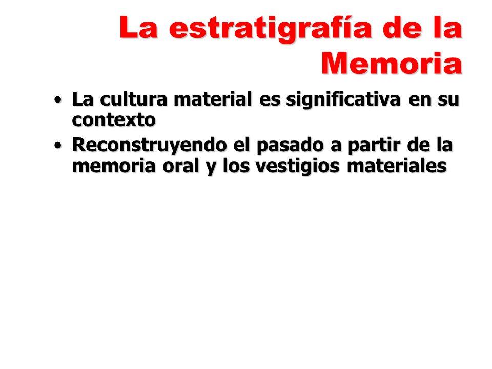 La estratigrafía de la Memoria La cultura material es significativa en su contextoLa cultura material es significativa en su contexto Reconstruyendo el pasado a partir de la memoria oral y los vestigios materialesReconstruyendo el pasado a partir de la memoria oral y los vestigios materiales