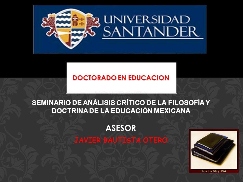 DOCTORADO EN EDUCACION ASIGNATURA SEMINARIO DE ANÁLISIS CRÍTICO DE LA FILOSOFÍA Y DOCTRINA DE LA EDUCACIÓN MEXICANA ASESOR JAVIER BAUTISTA OTERO