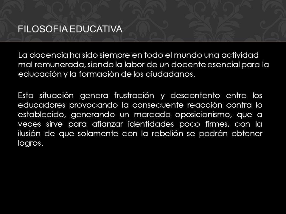 FILOSOFIA EDUCATIVA La docencia ha sido siempre en todo el mundo una actividad mal remunerada, siendo la labor de un docente esencial para la educació