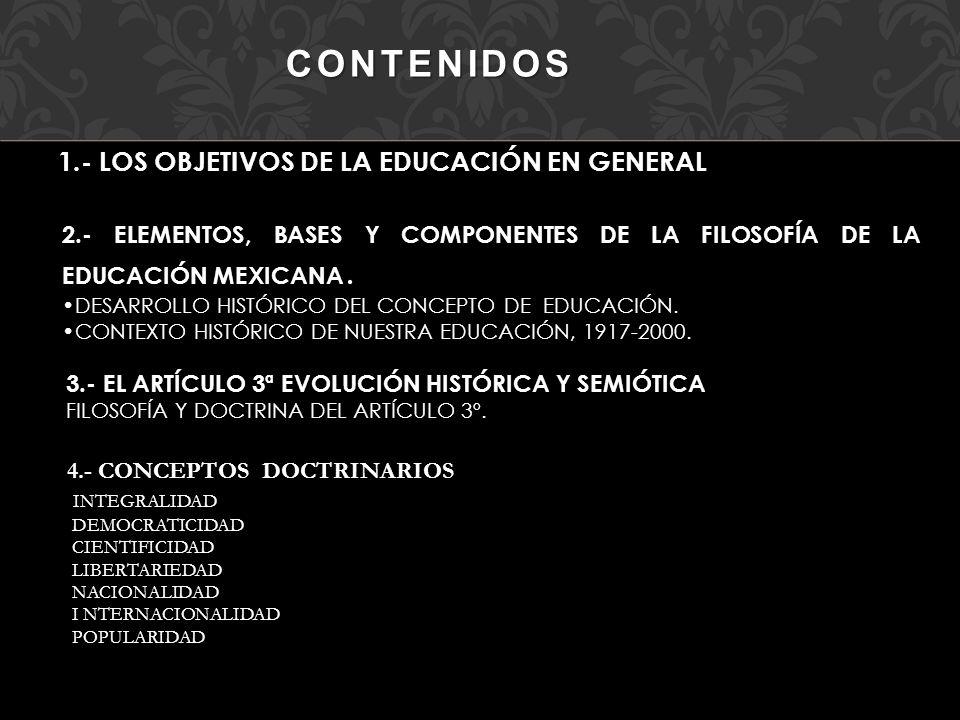 CONTENIDOS 1.- LOS OBJETIVOS DE LA EDUCACIÓN EN GENERAL 2.- ELEMENTOS, BASES Y COMPONENTES DE LA FILOSOFÍA DE LA EDUCACIÓN MEXICANA. DESARROLLO HISTÓR