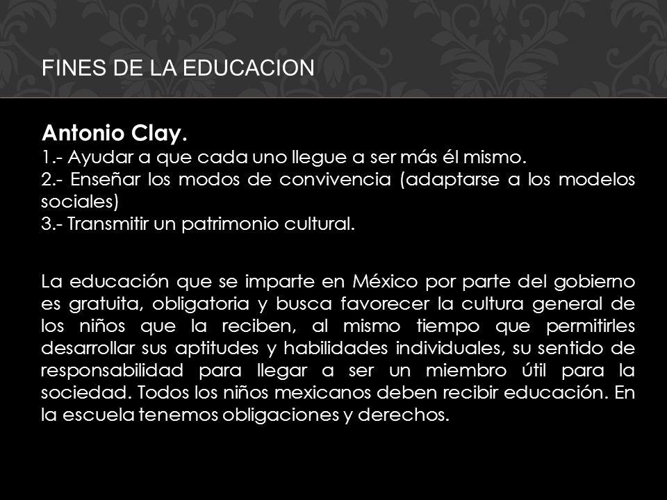 FINES DE LA EDUCACION Antonio Clay. 1.- Ayudar a que cada uno llegue a ser más él mismo. 2.- Enseñar los modos de convivencia (adaptarse a los modelos