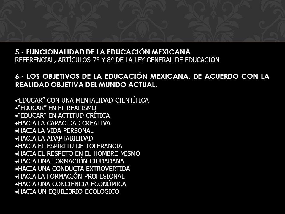 5.- FUNCIONALIDAD DE LA EDUCACIÓN MEXICANA REFERENCIAL, ARTÍCULOS 7º Y 8º DE LA LEY GENERAL DE EDUCACIÓN 6.- LOS OBJETIVOS DE LA EDUCACIÓN MEXICANA, D
