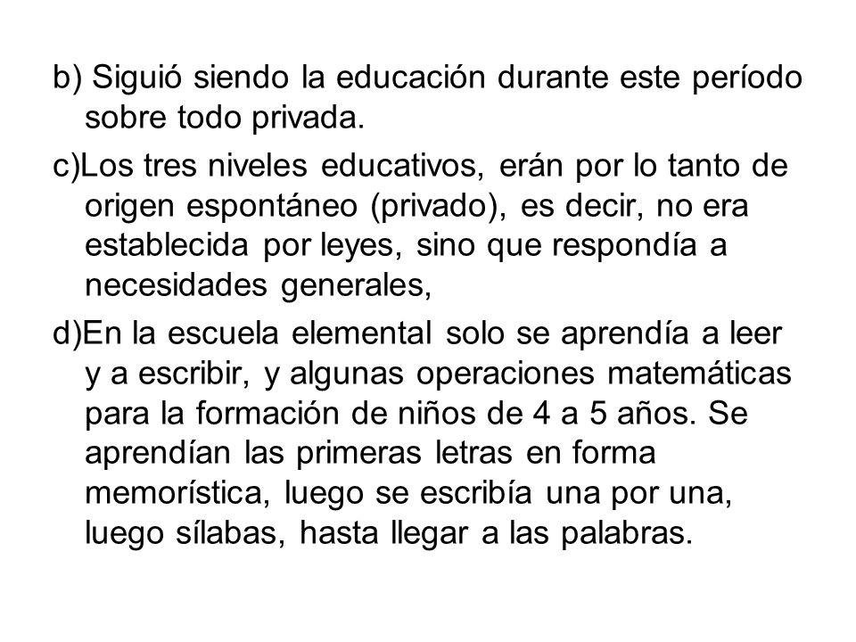 b) Siguió siendo la educación durante este período sobre todo privada. c)Los tres niveles educativos, erán por lo tanto de origen espontáneo (privado)